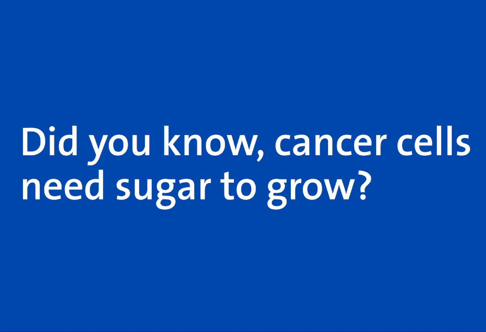 Blue screen with white text that says 'did you know, cancer cells need sugar to grow?'
