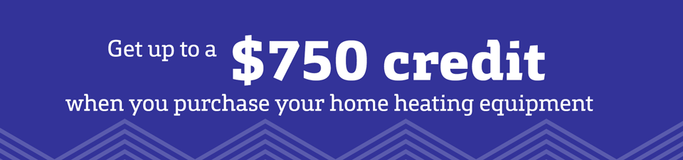 Get up to a $750 credit when you purchase your home heating equipment.