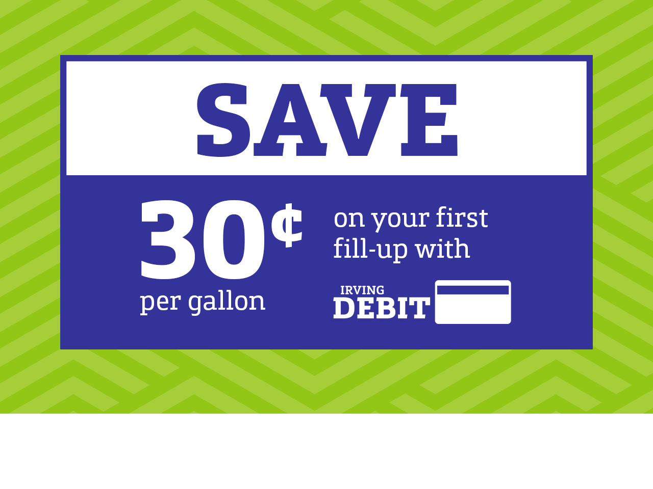 Save thirty cents per gallon on your first fill-up with Irving Debit Pay.