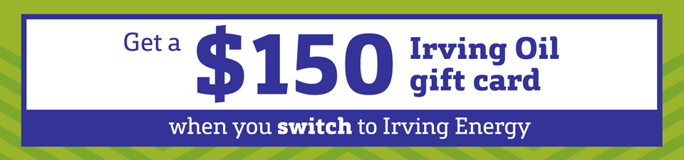 Get a $150 Irving Oil gift card when you switch to Irving Energy.